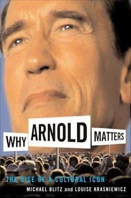 Why Arnold Matters: The Rise Of A Cultural Icon, Krasniewicz, Louise, Blitz, Mic