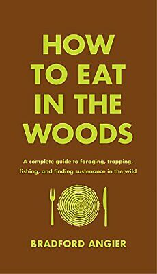How to Eat in the Woods: A Complete Guide to Foraging, Trapping, Fishing, and Fi