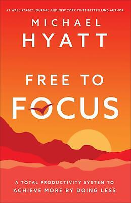 Free to Focus A Total Productivity System to Achieve Hardcover by Michael Hyatt