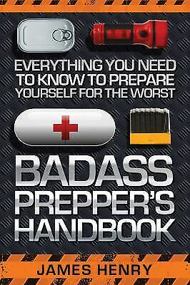 Badass Prepper's Handbook : Everything You Need to Know to Prepare Yourself...
