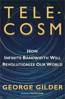 Telecosm : How Infinite Bandwidth Will Revolutionize Our World by George Gilder