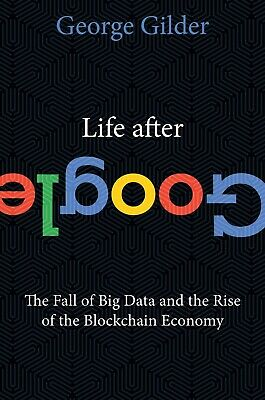 Life After Google 2018 by George Gilder
