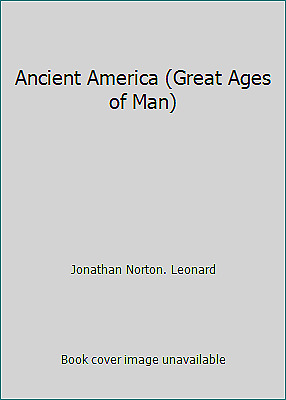 Ancient America (Great Ages of Man) by Jonathan Norton. Leonard