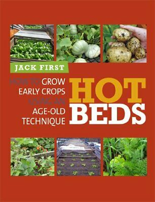 Hot Beds: How to Grow Early Crops Using Age-old Techniques by First New..