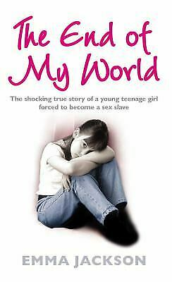 The End of My World : The Shocking True Story of a Young Teenage Girl Forced...