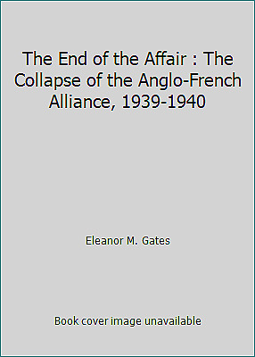 The End of the Affair : The Collapse of the Anglo-French Alliance,...  (ExLib)
