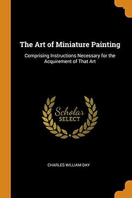 The Art of Miniature Painting: Comprising Instr, Day, William PF,,