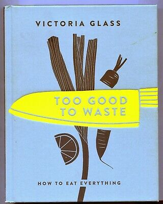 Too Good to Waste. Victoria Glass.HB  How to Eat Everything. Illustrated