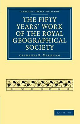 The Fifty Years' Work of the Royal Geographical Society by Markham, R. New,,