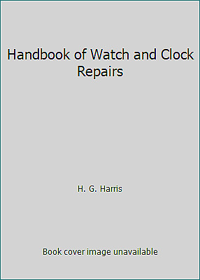 Handbook of Watch and Clock Repairs by Harris, H. G.