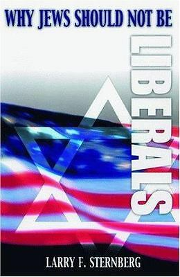 Why Jews Should Not Be Liberals  (ExLib) by Larry Sternberg