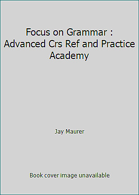 Focus on Grammar : Advanced Crs Ref and Practice Academy by Jay Maurer