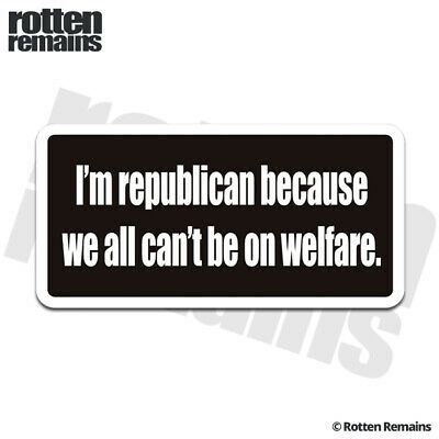 REPUBLICAN because everyone can/'t be on welfare Decal//sticker anti Liberal p201