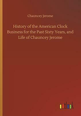 History of the American Clock Business for the Past Sixty Ye ... 9783732695898