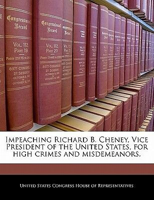 Impeaching Richard B. Cheney, Vice President of the United States, for High C...
