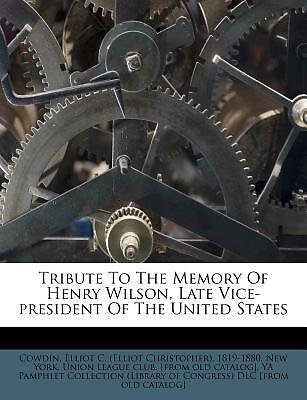 Tribute to the Memory of Henry Wilson, Late Vice-President of the United States