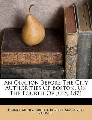 An Oration Before the City Authorities of Boston, on the Fourth of July, 1871
