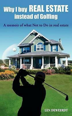 Why I Buy Real Estate Instead of Golfing: A Memoir of What Not to Do in Real Est