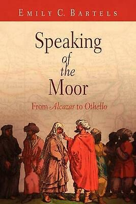 """Speaking of the Moor: From """"Alcazar"""" to """"Othello"""" by Emily C. Bartels (English)"""