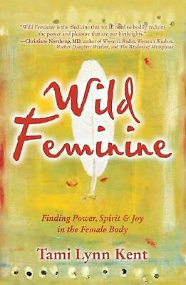 Wild Feminine: Finding Power, Spirit & Joy in the Female Body by Tami Lynn Kent