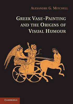 Greek Vase-Painting and the Origins of Visual Humour by Alexandre G. Mitchell (E