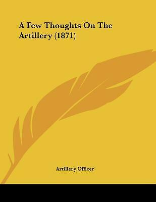 A Few Thoughts on the Artillery (1871) by Artillery Officer, Officer [Paperback]