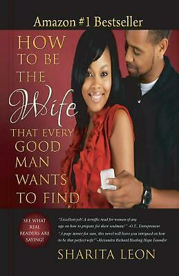 How to Be the Wife That Every Good Man Wants to Find by Sharita Leon (English) P