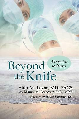 Beyond the Knife: Alternatives to Surgery by Alan M. Lazar MD Facs (English) Pap