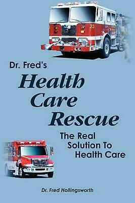 NEW Dr. Fred's Healthcare Rescue: The Real Solution to Healthcare by Fred F. Hol