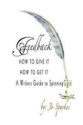 Feedback How to Give It How to Get It: A Writers Guide to Spinning Gold by Jo Sp