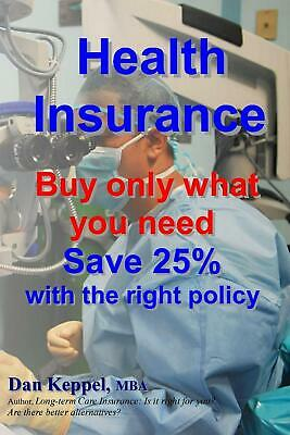 NEW Health Insurance: Buy Only What You Need Save 25% with the Right Policy by D