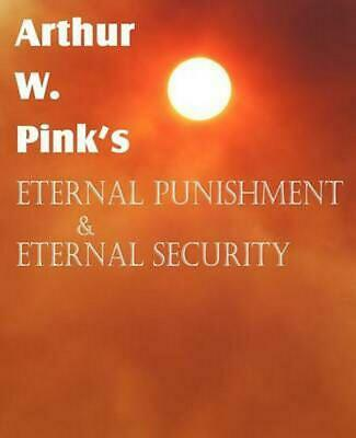 Arthur W. Pink's Eternal Punishment & Eternal Security by Arthur W. Pink (Englis