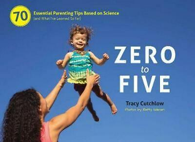 Zero to Five: 70 Essential Parenting Tips Based on Science (and What I've Learne