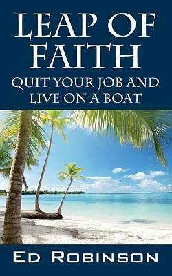 Leap of Faith : Quit Your Job and Live on a Boat by Ed Robinson (2013,...