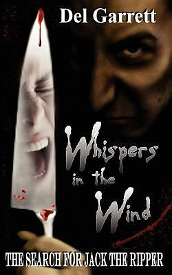 Whispers in the Wind : The Search for Jack the Ripper by Del Garrett (2012,...