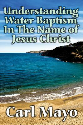 Understanding Water Baptism in the Name of Jesus Christ by Carl Mayo (2010,...