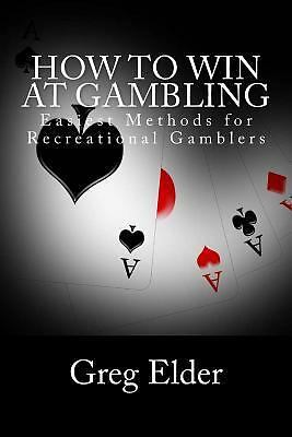 How to Win at Gambling : Easiest Methods for Recreational Gamblers by Greg...
