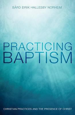 Practicing Baptism : Christian Practices and the Presence of Christ by Bërd...