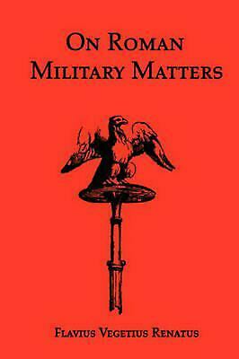 On Roman Military Matters; A 5th Century Training Manual in Organization, Weapon