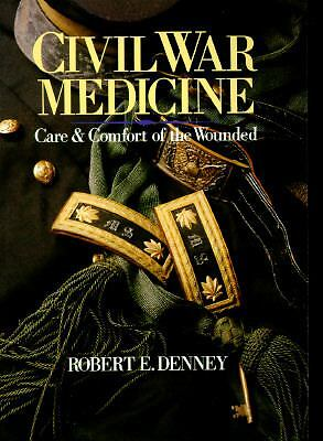 Civil War Medicine : Care and Comfort of the Wounded by Robert E. Denney...