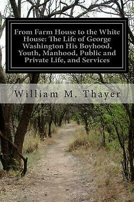 From Farm House to the White House: The Life of George Washington His Boyhood, Y