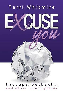 Excuse You: Hiccups, Setbacks, and Other Interruptions by Terri Whitmire Paperba