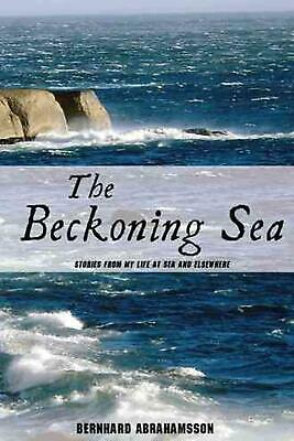 The Beckoning Sea: Stories from My Life at Sea and Elsewhere by Bernhard Abraham