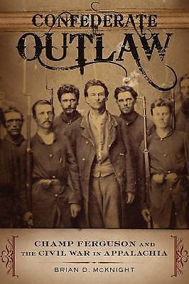 Confederate Outlaw : Champ Ferguson and the Civil War in Appalachia by Brian...