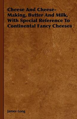 Cheese and Cheese-Making, Butter and Milk, with Special Reference to Continental