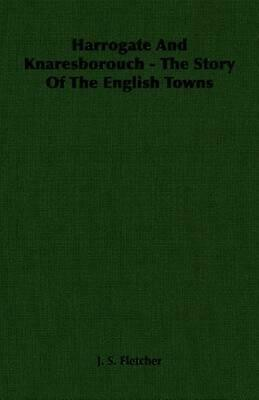 Harrogate and Knaresborouch - The Story of the English Towns by J.S. Fletcher (E
