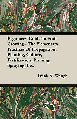 Beginners' Guide to Fruit Growing - The Elementary Practices of Propagation, Pla