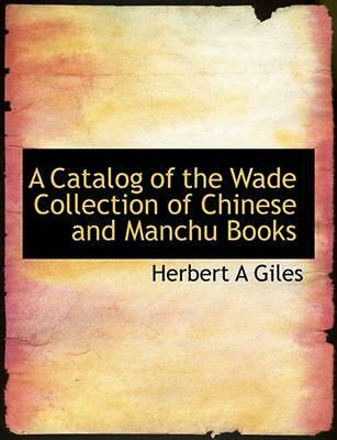 Catalog of the Wade Collection of Chinese and Manchu Books by Herbert A Giles (E