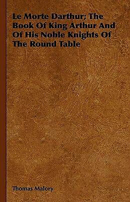 Le Morte Darthur; The Book of King Arthur and of His Noble Knights of the Round