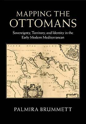 Mapping the Ottomans: Sovereignty, Territory, and Identity in the Early Modern M
